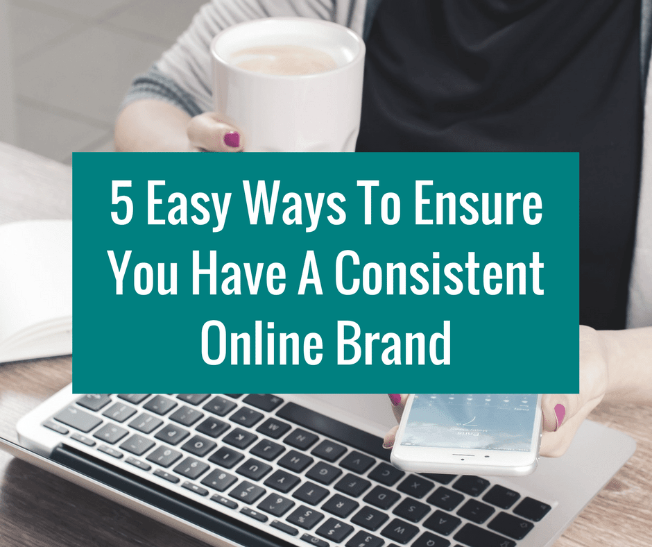 5 Ways To Ensure You Have A Consistent Online Brand